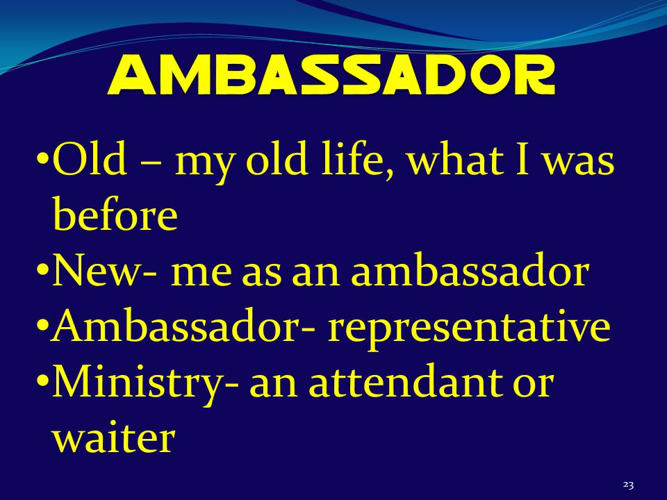23 Old – my old life, what I was before New- me as an ambassador Ambassador- representative Ministry- an attendant or waiter