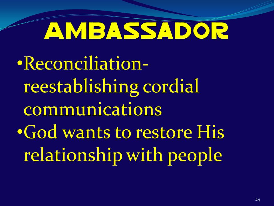 24 Reconciliation- reestablishing cordial communications God wants to restore His relationship with people
