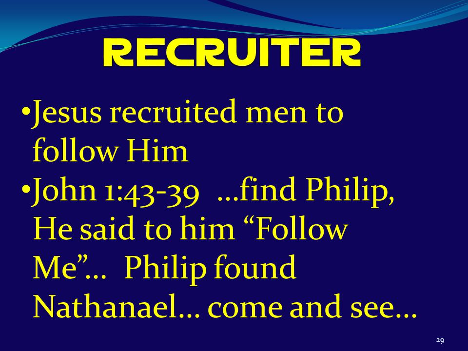 29 Jesus recruited men to follow Him John 1:43-39 …find Philip, He said to him Follow Me … Philip found Nathanael… come and see…