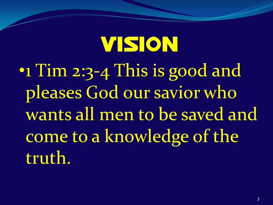 3 Vision 1 Tim 2:3-4 This is good and pleases God our savior who wants all men to be saved and come to a knowledge of the truth.