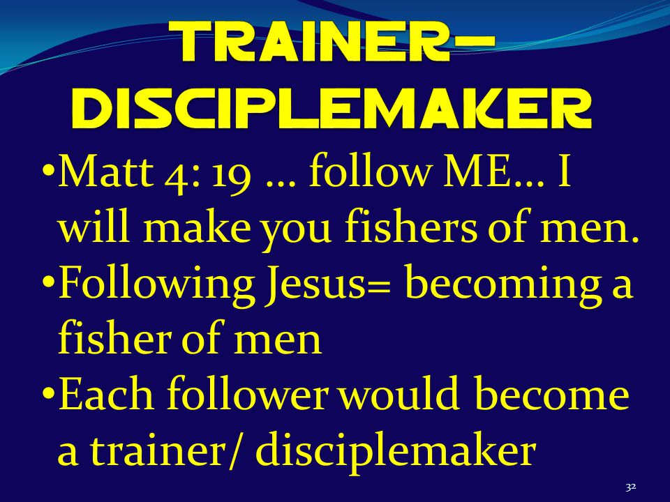 32 Matt 4: 19 … follow ME… I will make you fishers of men.