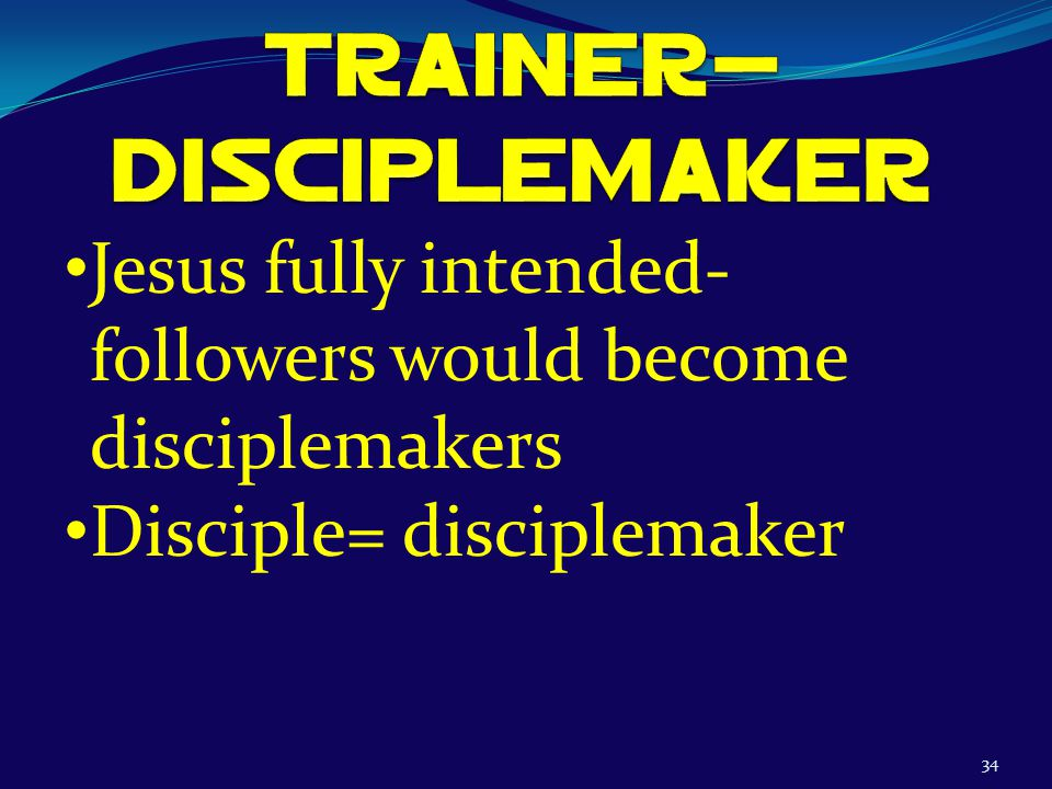 34 Jesus fully intended- followers would become disciplemakers Disciple= disciplemaker