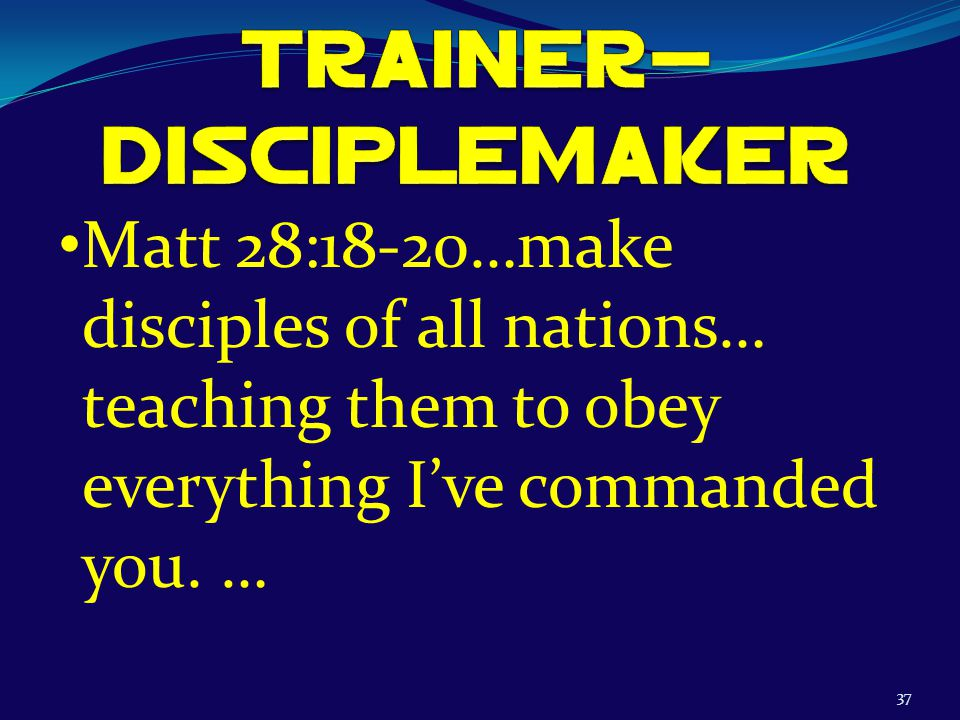 37 Matt 28:18-20…make disciples of all nations… teaching them to obey everything I've commanded you.