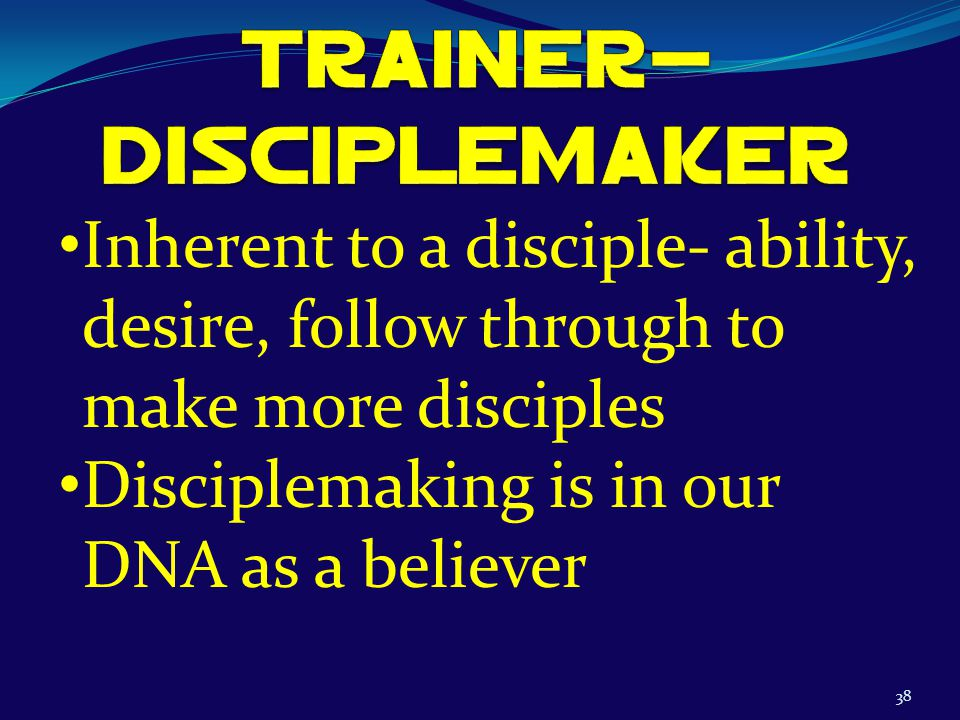 38 Inherent to a disciple- ability, desire, follow through to make more disciples Disciplemaking is in our DNA as a believer