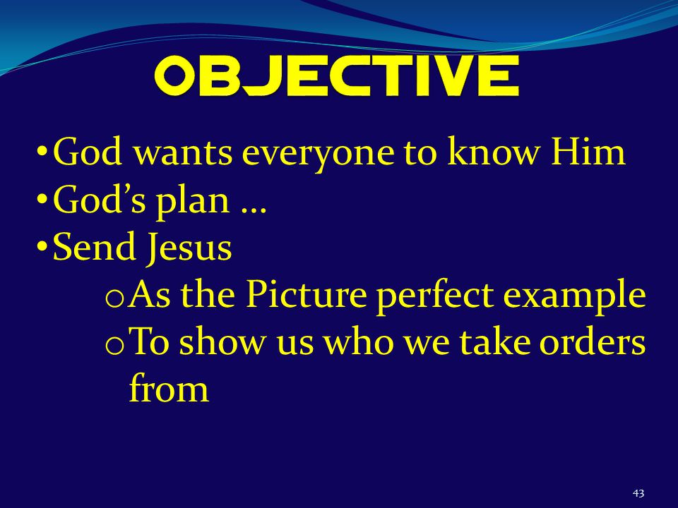 43 God wants everyone to know Him God's plan … Send Jesus o As the Picture perfect example o To show us who we take orders from