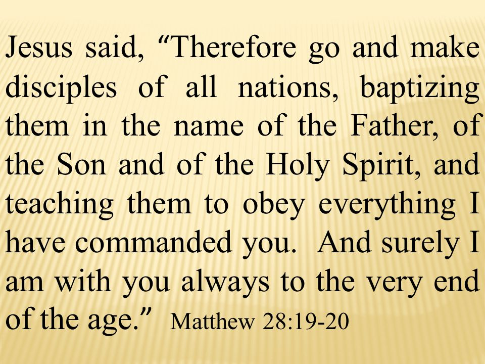 Jesus said, Therefore go and make disciples of all nations, baptizing them in the name of the Father, of the Son and of the Holy Spirit, and teaching them to obey everything I have commanded you.