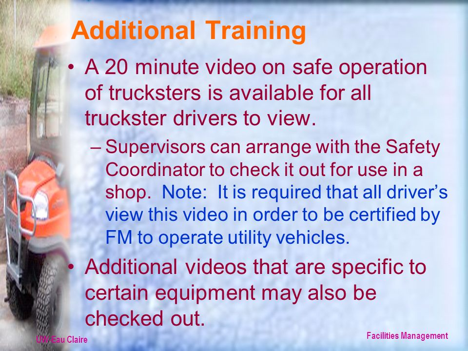 UW-Eau Claire Facilities Management Additional Training A 20 minute video on safe operation of trucksters is available for all truckster drivers to view.