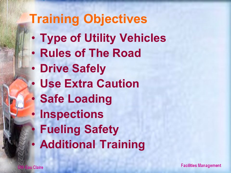 UW-Eau Claire Facilities Management Training Objectives Type of Utility Vehicles Rules of The Road Drive Safely Use Extra Caution Safe Loading Inspections Fueling Safety Additional Training