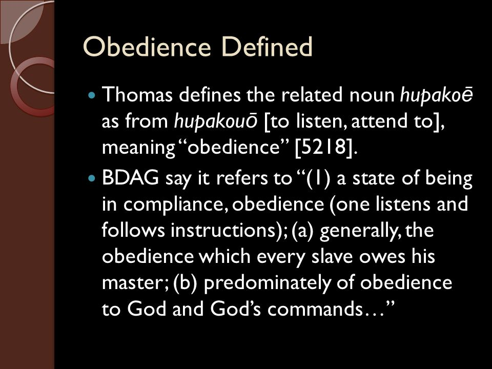 """Obedience Defined Thomas defines the related noun hupako ē as from hupakou ō [to listen, attend to], meaning """"obedience"""" [5218]. BDAG say it refers to"""