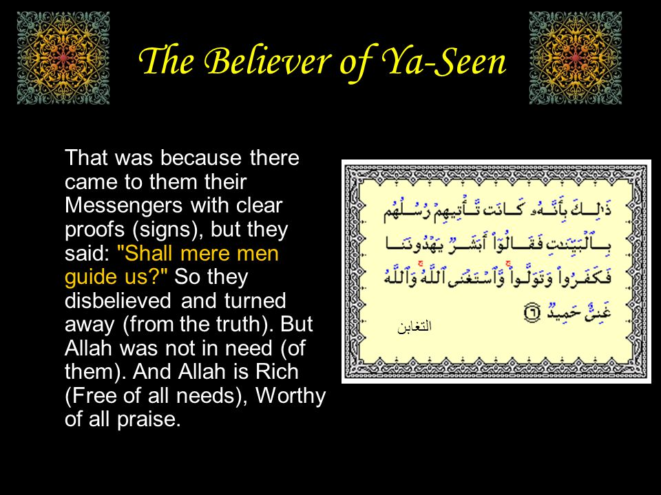 The Believer of Ya-Seen That was because there came to them their Messengers with clear proofs (signs), but they said: Shall mere men guide us So they disbelieved and turned away (from the truth).