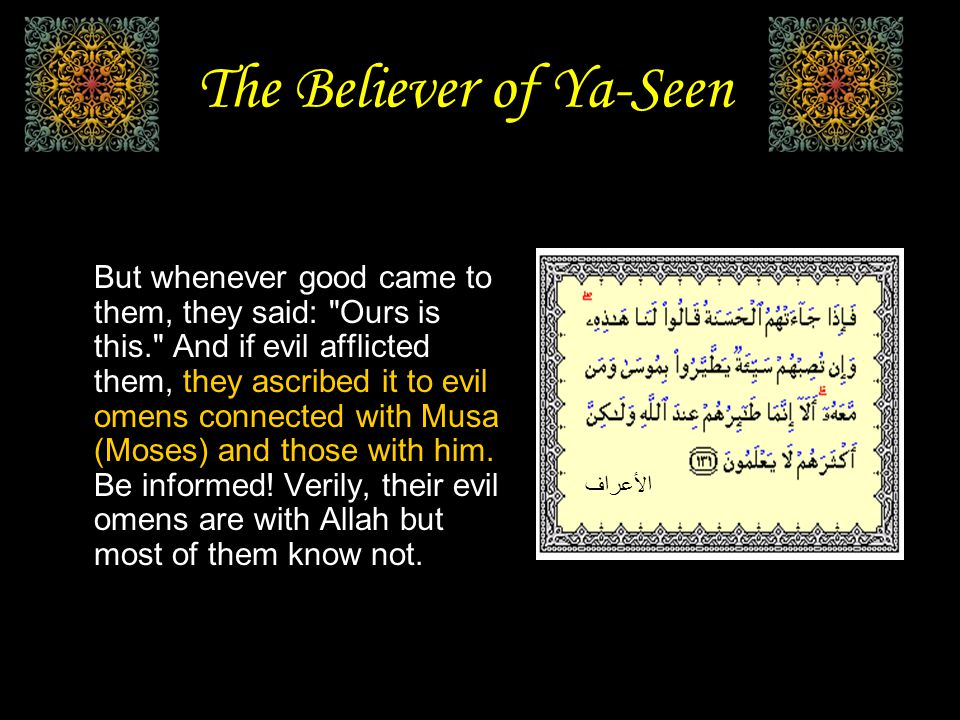 The Believer of Ya-Seen But whenever good came to them, they said: Ours is this. And if evil afflicted them, they ascribed it to evil omens connected with Musa (Moses) and those with him.
