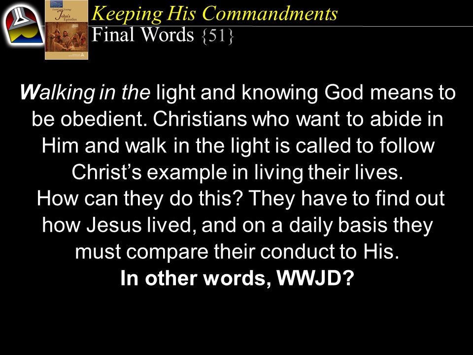 Keeping His Commandments Final Words {51} Walking in the light and knowing God means to be obedient.