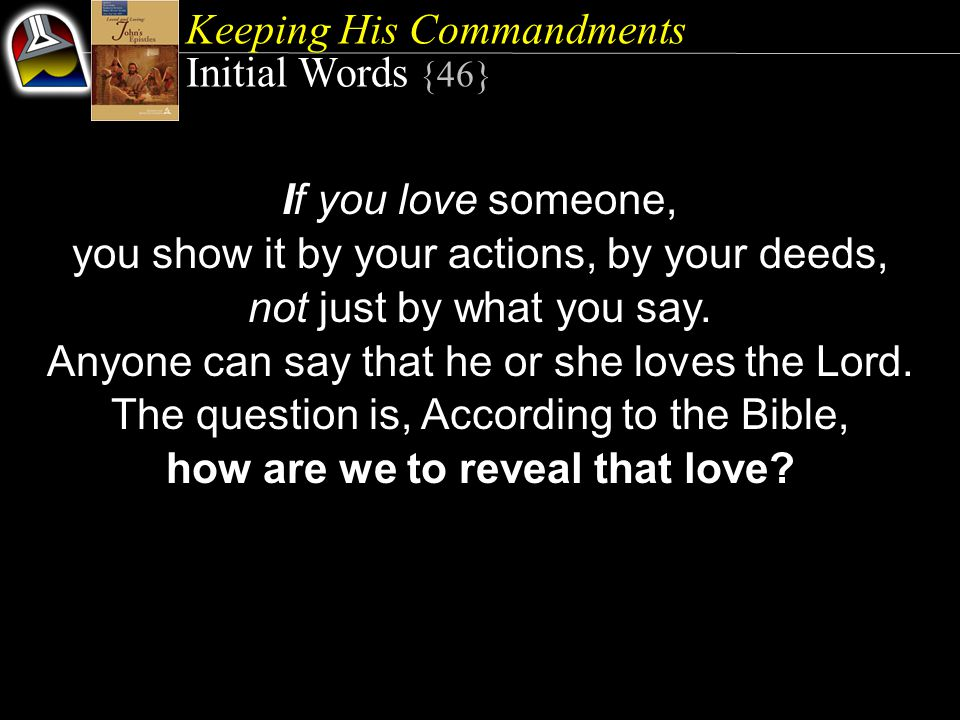 Keeping His Commandments Initial Words {46} If you love someone, you show it by your actions, by your deeds, not just by what you say.