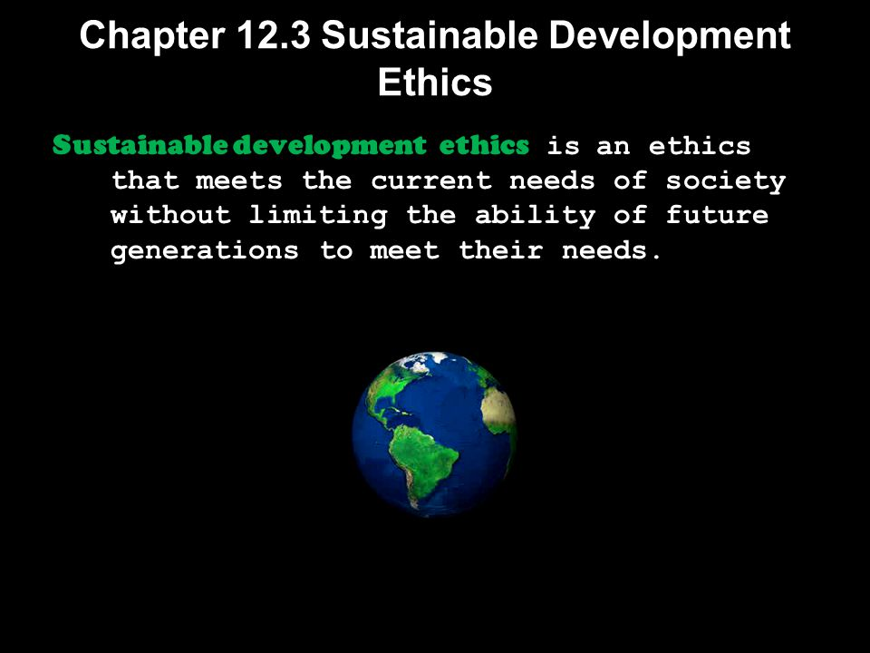 Chapter 12.3 Sustainable Development Ethics Sustainable development ethics is an ethics that meets the current needs of society without limiting the a