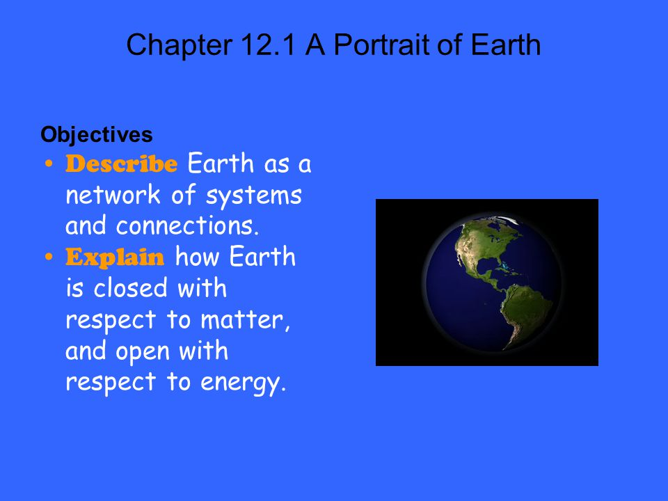 Chapter 12.1 A Portrait of Earth Objectives Describe Earth as a network of systems and connections. Explain how Earth is closed with respect to matter