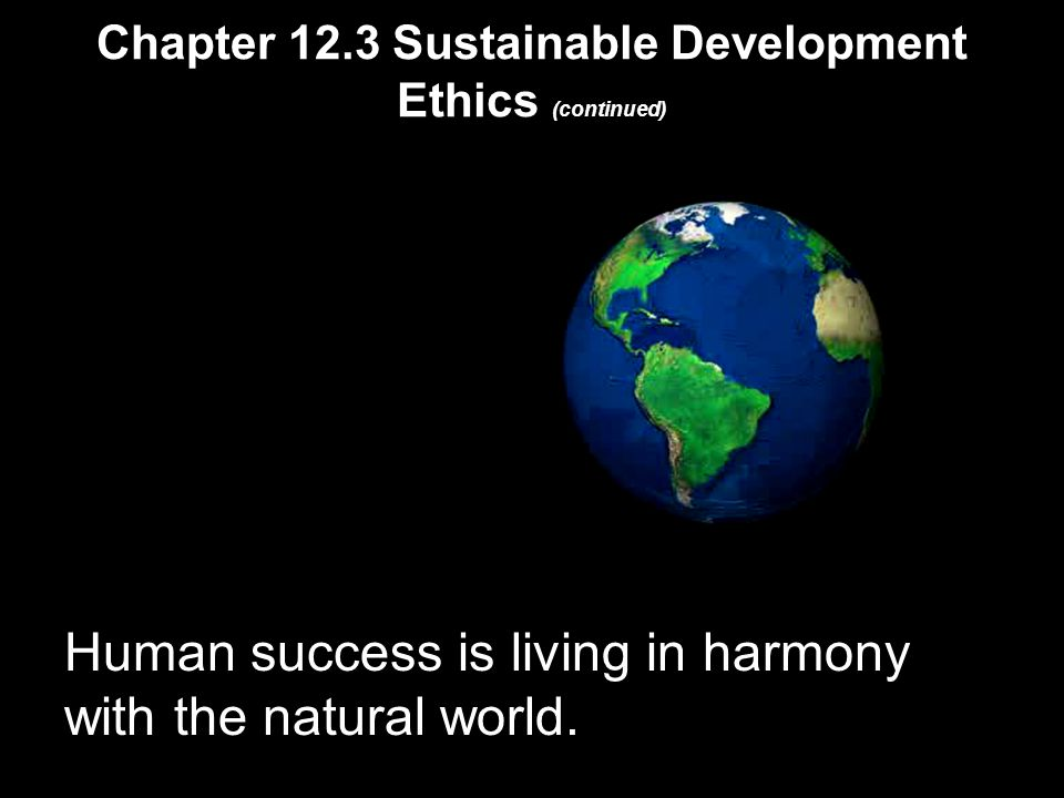 Chapter 12.3 Sustainable Development Ethics (continued) Human success is living in harmony with the natural world.
