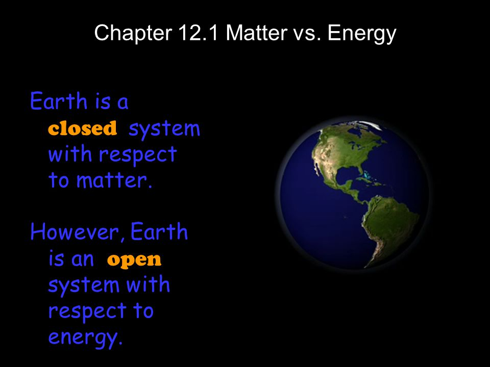 Chapter 12.1 Matter vs. Energy Earth is a closed system with respect to matter. However, Earth is an o pen system with respect to energy.