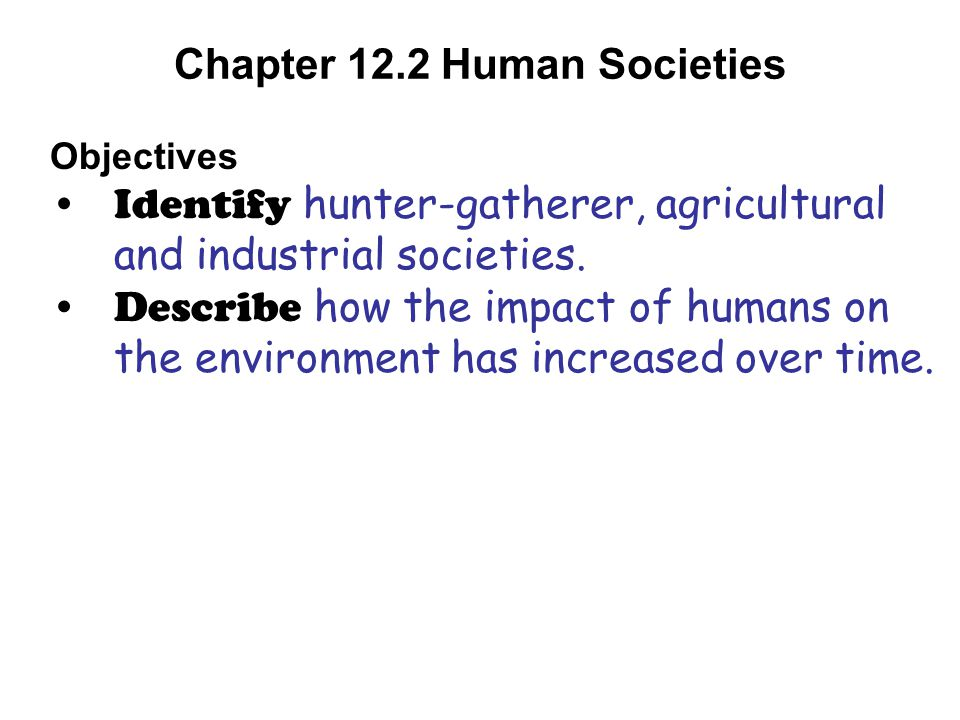 Chapter 12.2 Human Societies Objectives Identify hunter-gatherer, agricultural and industrial societies. Describe how the impact of humans on the envi