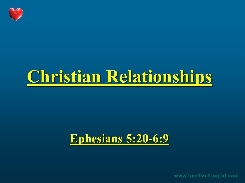 Christian Relationships Ephesians 5:20-6:9 www.turnbacktogod.com