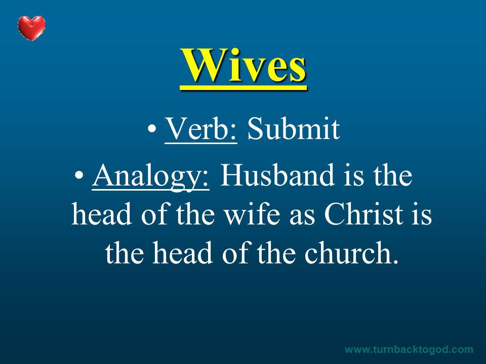 Wives Verb: Submit Analogy: Husband is the head of the wife as Christ is the head of the church. www.turnbacktogod.com