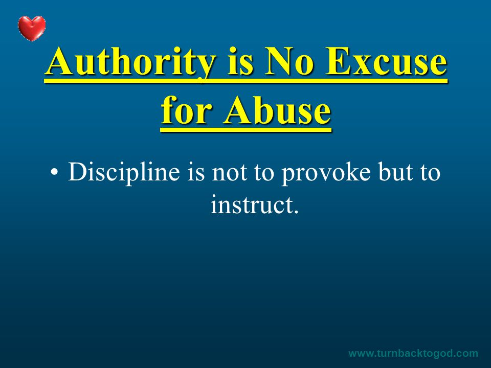 Authority is No Excuse for Abuse Discipline is not to provoke but to instruct.