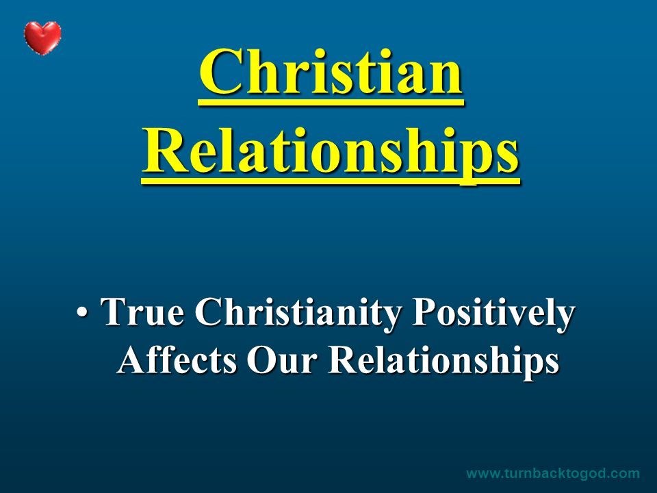 Christian Relationships True Christianity Positively Affects Our RelationshipsTrue Christianity Positively Affects Our Relationships www.turnbacktogod