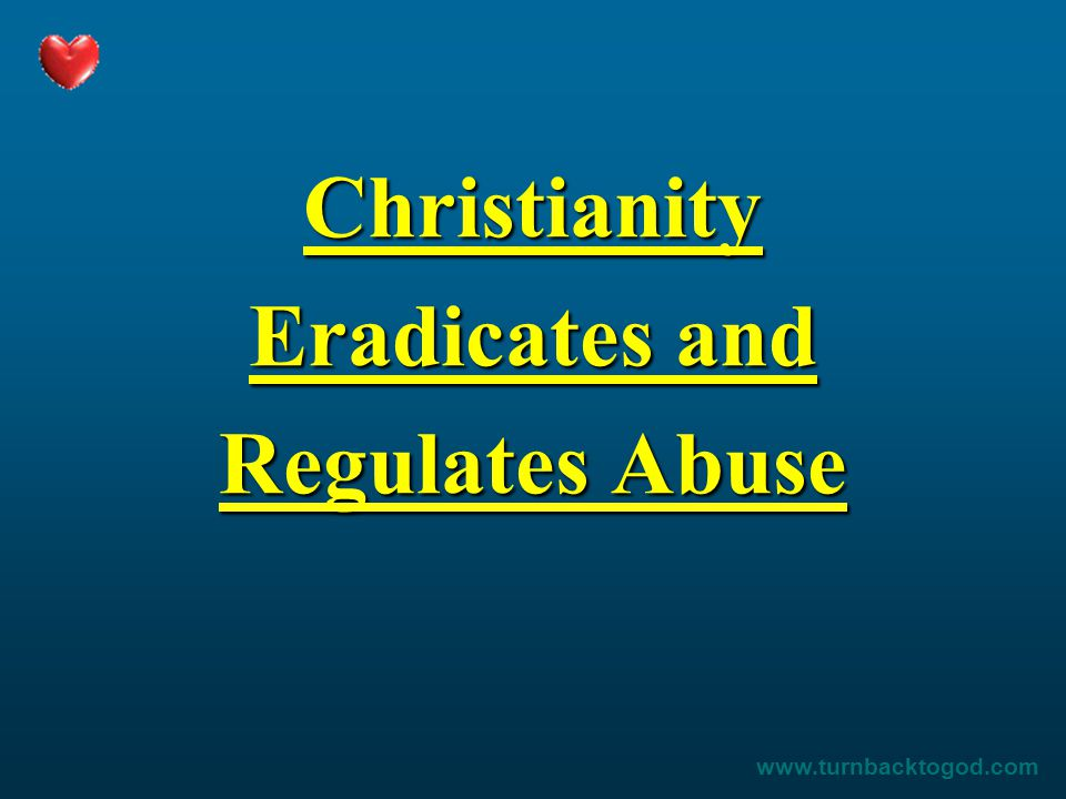 Christianity Eradicates and Regulates Abuse www.turnbacktogod.com