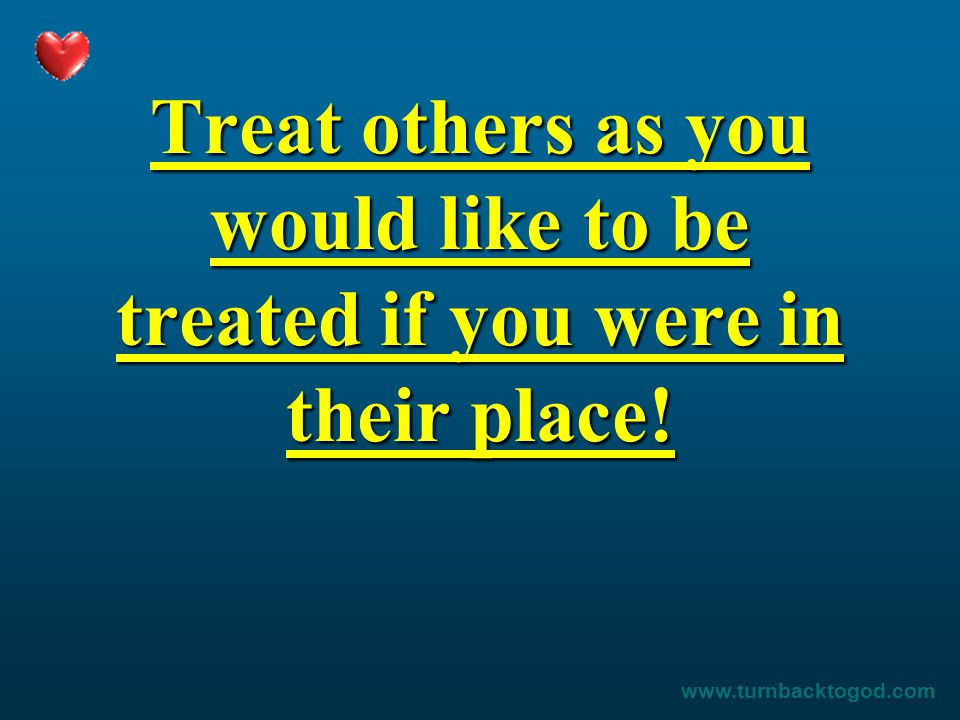 Treat others as you would like to be treated if you were in their place! www.turnbacktogod.com