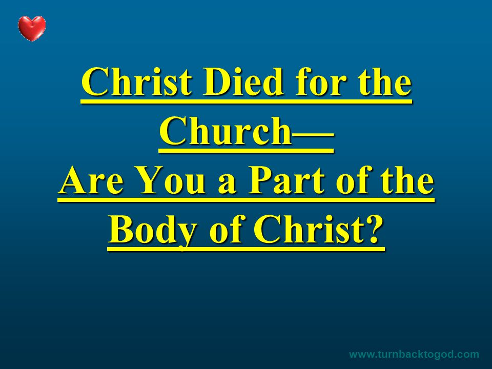Christ Died for the Church— Are You a Part of the Body of Christ? www.turnbacktogod.com