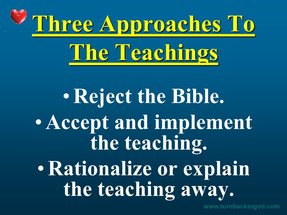 Three Approaches To The Teachings Reject the Bible. Accept and implement the teaching. Rationalize or explain the teaching away. www.turnbacktogod.com