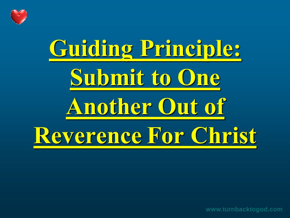 Guiding Principle: Submit to One Another Out of Reverence For Christ www.turnbacktogod.com