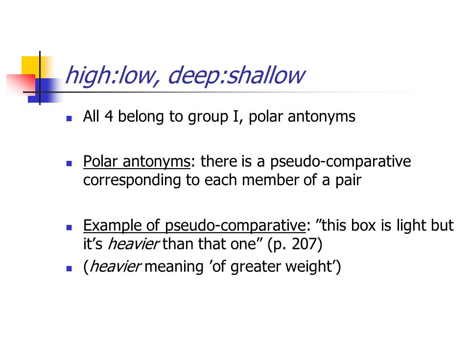 high:low, deep:shallow All 4 belong to group I, polar antonyms Polar antonyms: there is a pseudo-comparative corresponding to each member of a pair Example of pseudo-comparative: this box is light but it's heavier than that one (p.
