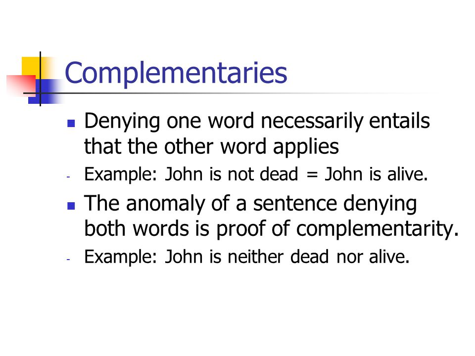 Complementaries Denying one word necessarily entails that the other word applies - Example: John is not dead = John is alive.