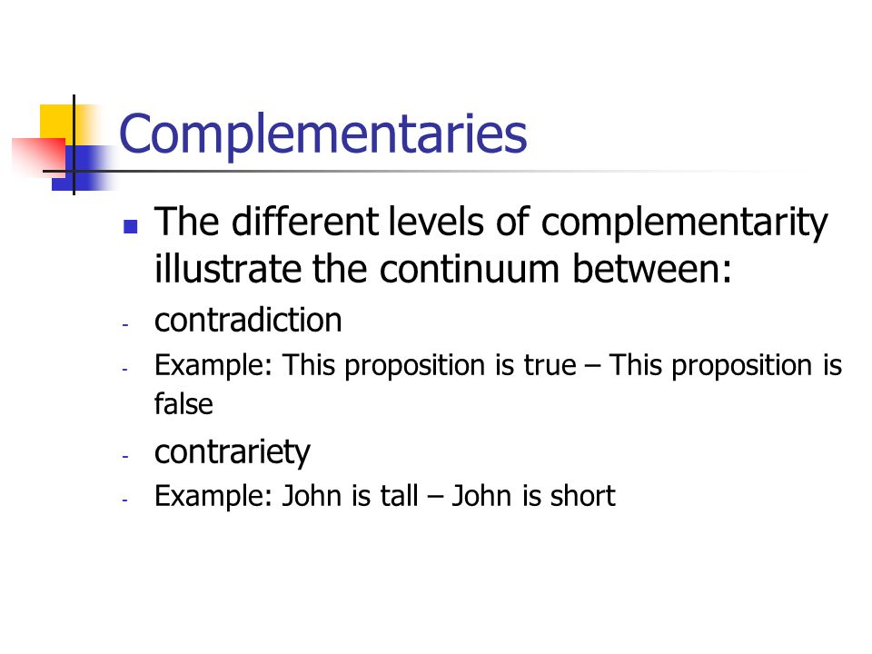 Complementaries The different levels of complementarity illustrate the continuum between: - contradiction - Example: This proposition is true – This proposition is false - contrariety - Example: John is tall – John is short