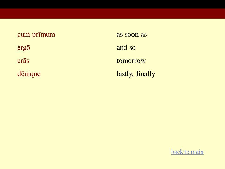 cum prīmum ergō crās dēnique as soon as and so tomorrow lastly, finally back to main