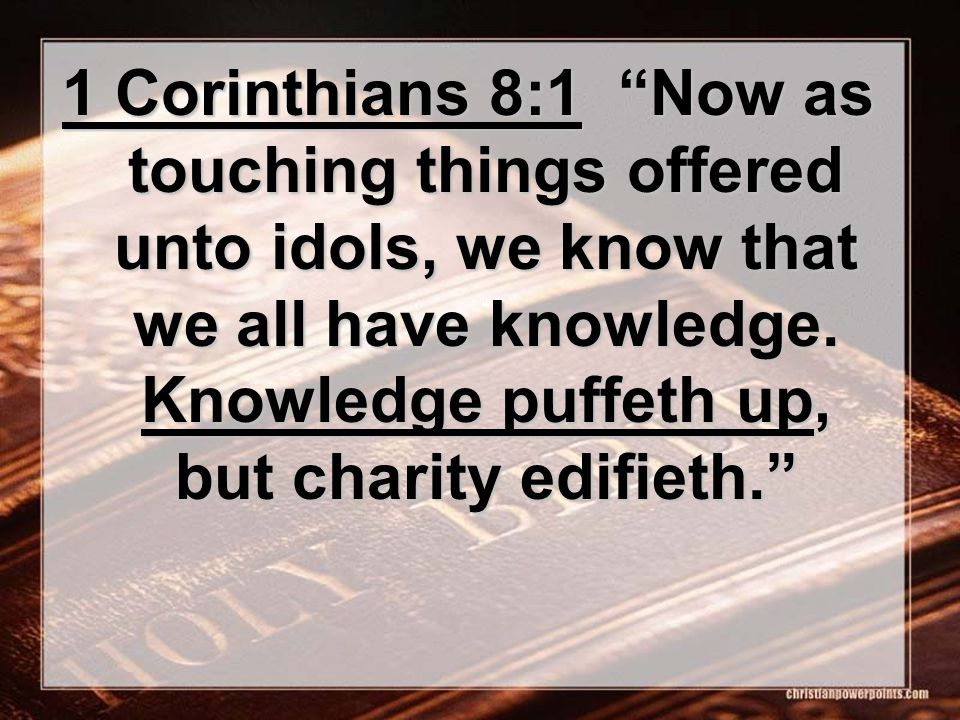 1 Corinthians 8:1 Now as touching things offered unto idols, we know that we all have knowledge.