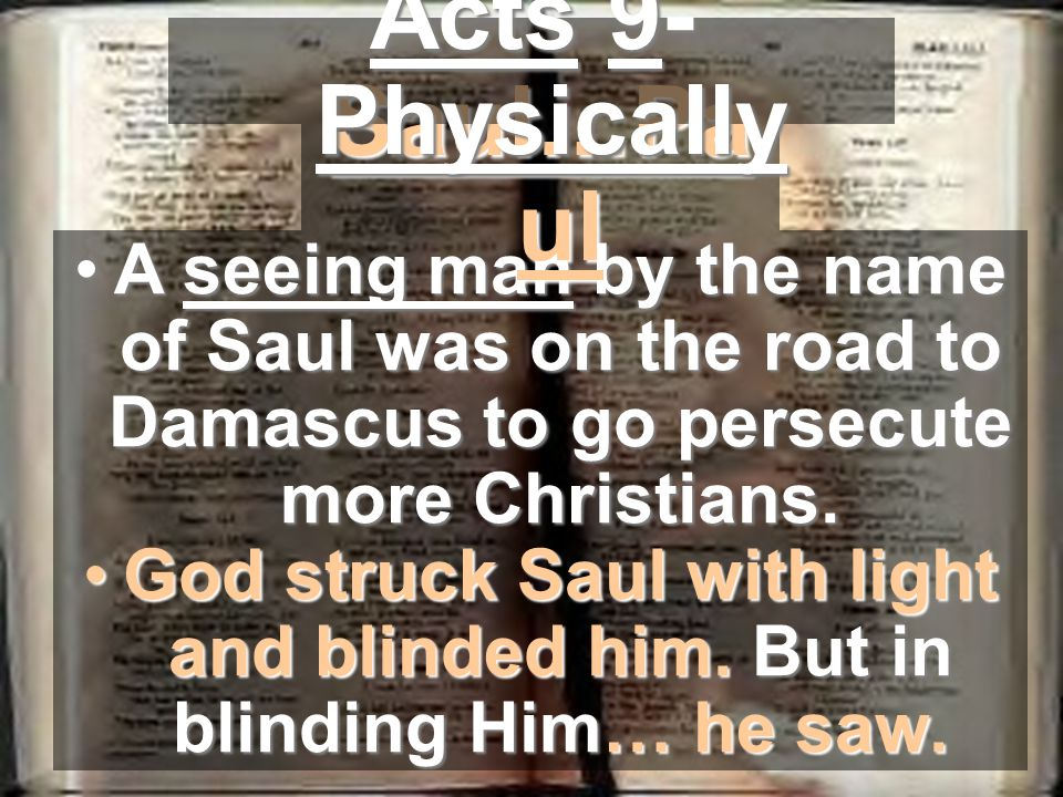 A seeing man by the name of Saul was on the road to Damascus to go persecute more Christians.A seeing man by the name of Saul was on the road to Damascus to go persecute more Christians.