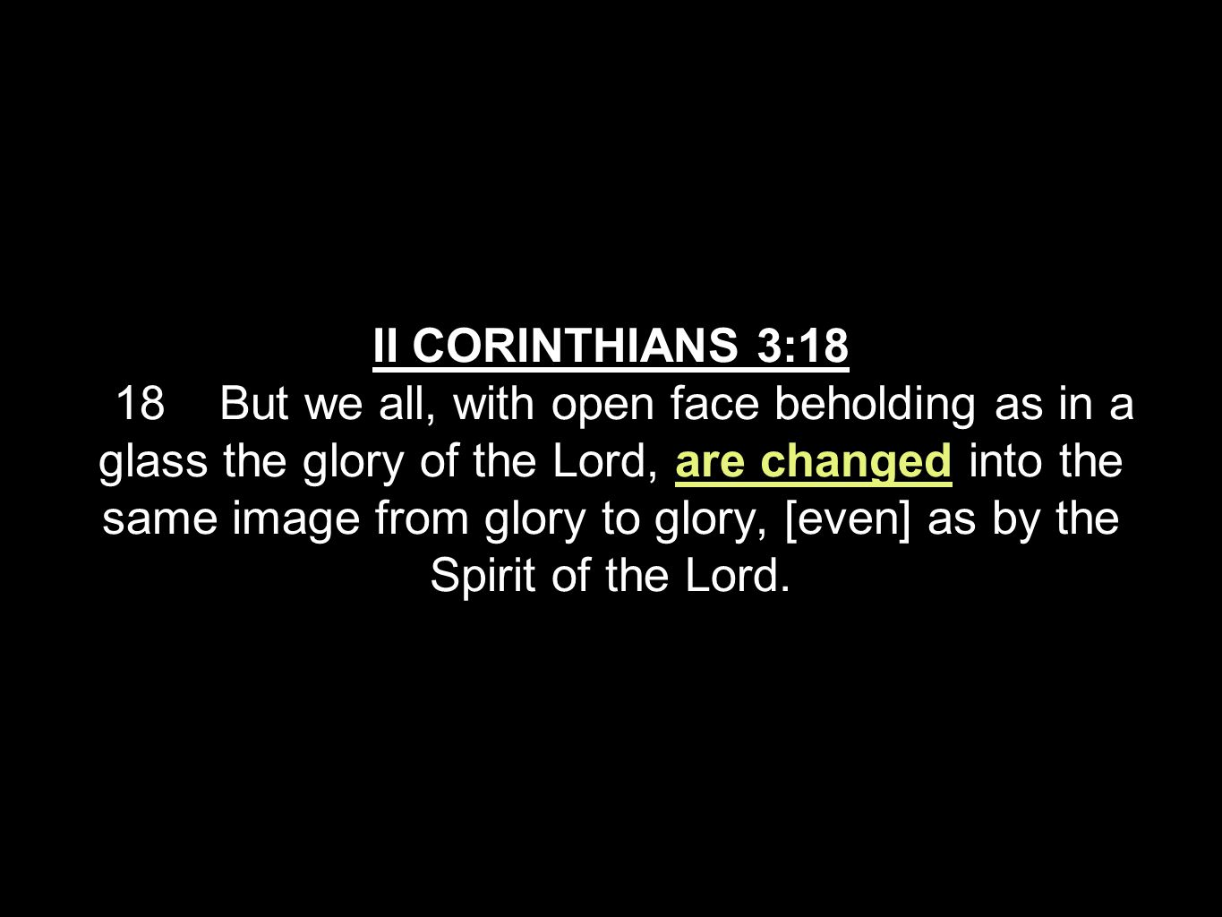II CORINTHIANS 3:18 18 But we all, with open face beholding as in a glass the glory of the Lord, are changed into the same image from glory to glory, [even] as by the Spirit of the Lord.