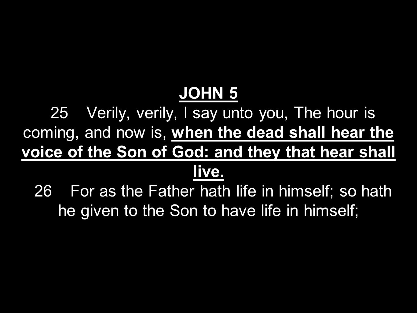 JOHN 5 25 Verily, verily, I say unto you, The hour is coming, and now is, when the dead shall hear the voice of the Son of God: and they that hear shall live.