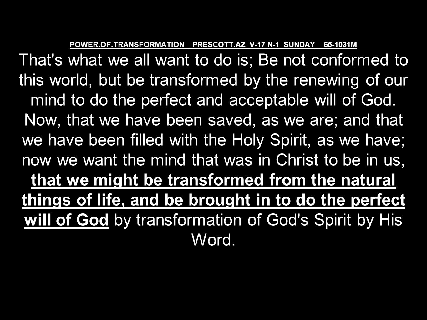 POWER.OF.TRANSFORMATION_ PRESCOTT.AZ V-17 N-1 SUNDAY_ 65-1031M That s what we all want to do is; Be not conformed to this world, but be transformed by the renewing of our mind to do the perfect and acceptable will of God.
