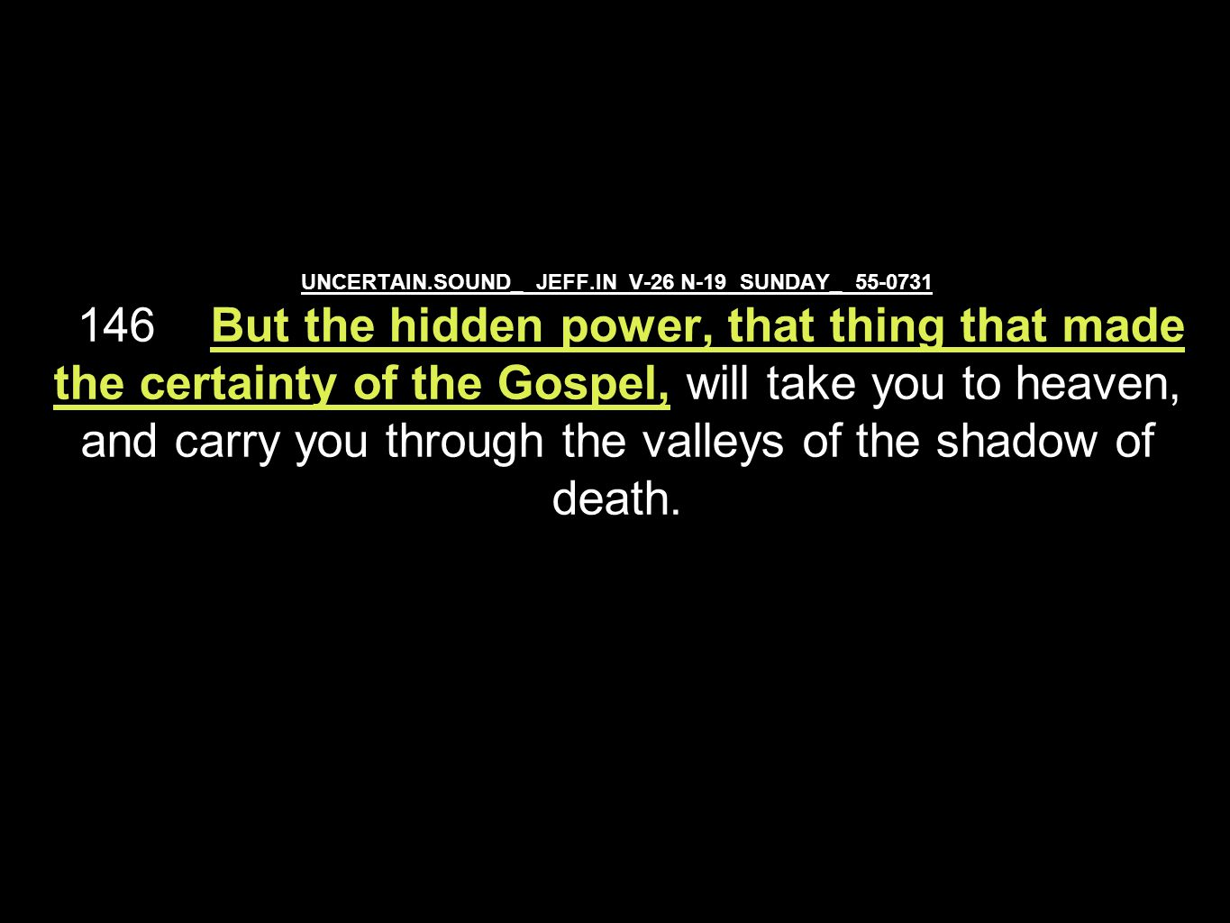 UNCERTAIN.SOUND_ JEFF.IN V-26 N-19 SUNDAY_ 55-0731 146 But the hidden power, that thing that made the certainty of the Gospel, will take you to heaven, and carry you through the valleys of the shadow of death.