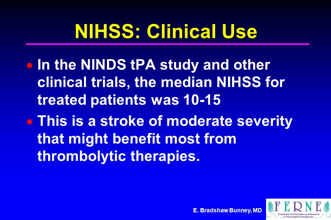 E. Bradshaw Bunney, MD NIHSS: Clinical Use  In the NINDS tPA study and other clinical trials, the median NIHSS for treated patients was 10-15  This