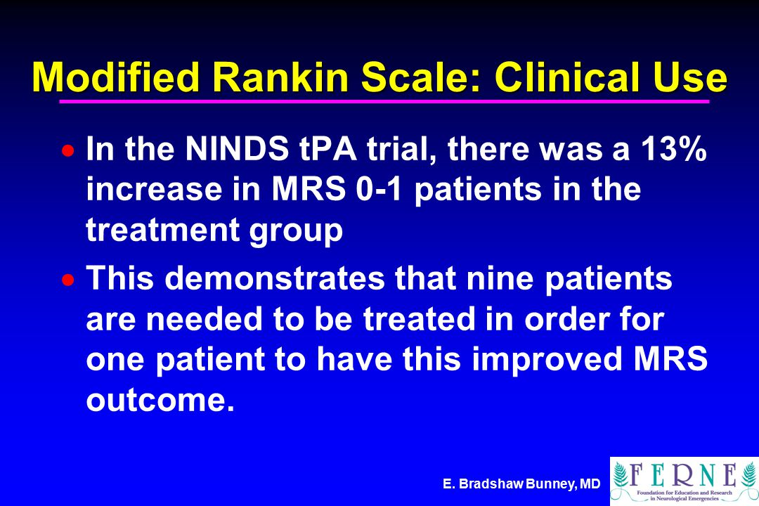 Modified Rankin Scale: Clinical Use  In the NINDS tPA trial, there was a 13% increase in MRS 0-1 patients in the treatment group  This demonstrates that nine patients are needed to be treated in order for one patient to have this improved MRS outcome.
