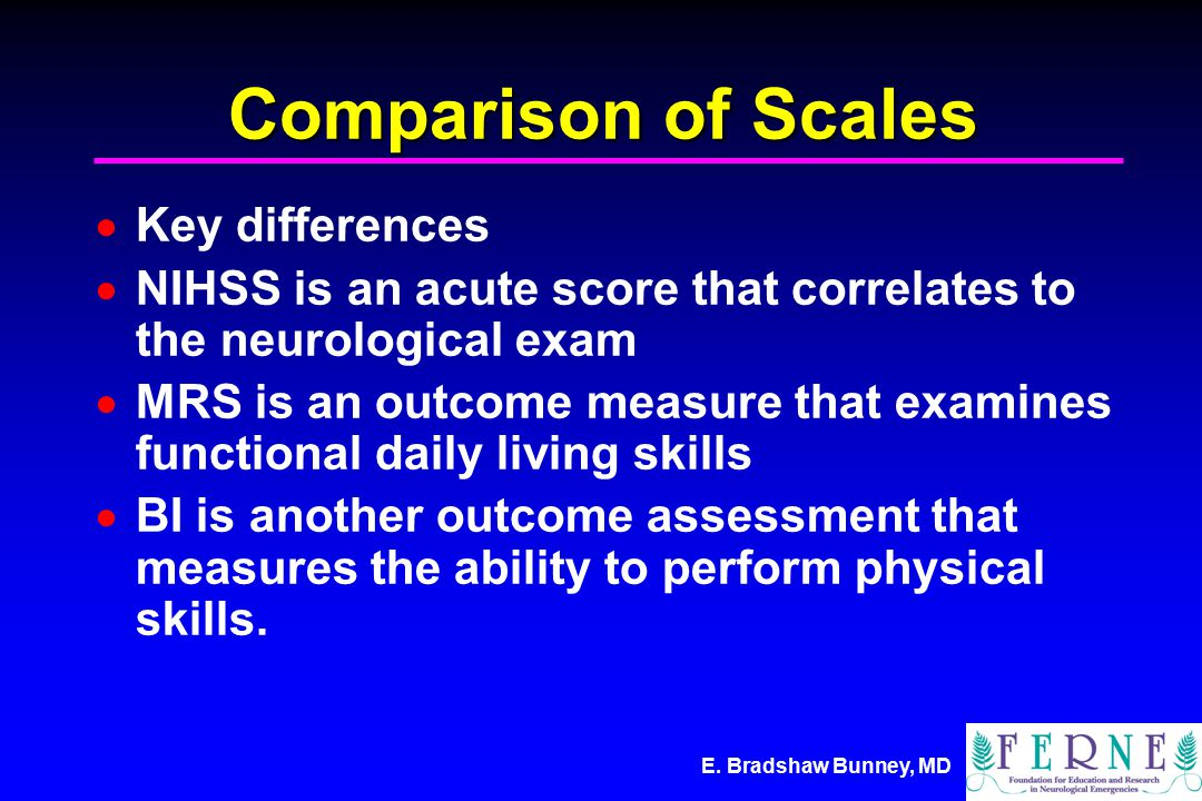 E. Bradshaw Bunney, MD Comparison of Scales  Key differences  NIHSS is an acute score that correlates to the neurological exam  MRS is an outcome m