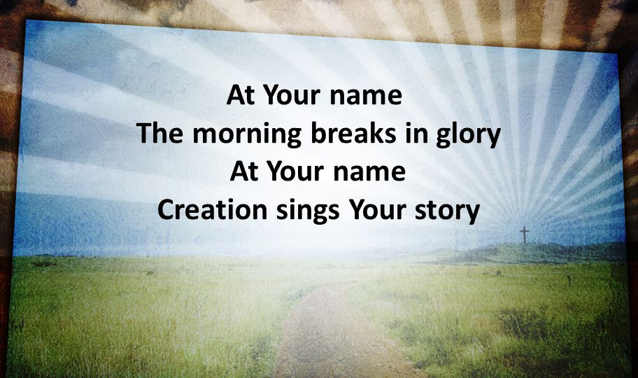 At Your name The morning breaks in glory At Your name Creation sings Your story