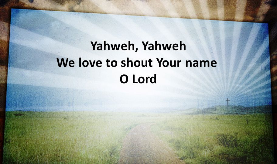 Yahweh, Yahweh We love to shout Your name O Lord