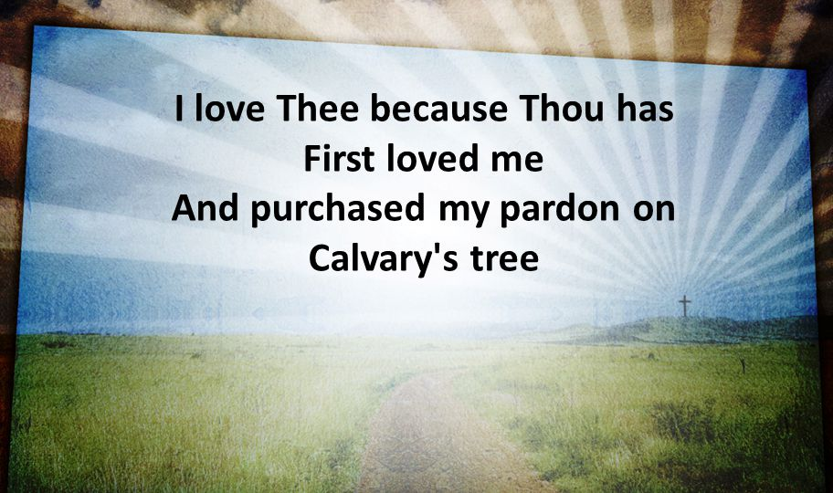 I love Thee because Thou has First loved me And purchased my pardon on Calvary's tree