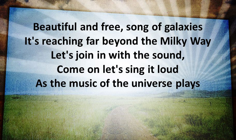 Beautiful and free, song of galaxies It's reaching far beyond the Milky Way Let's join in with the sound, Come on let's sing it loud As the music of t