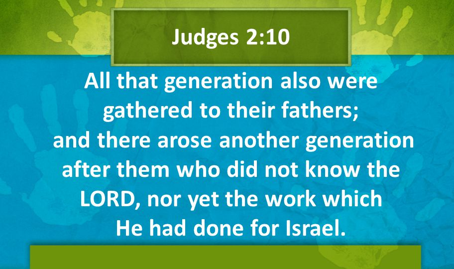 All that generation also were gathered to their fathers; and there arose another generation after them who did not know the LORD, nor yet the work whi