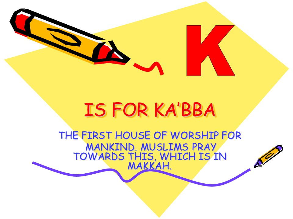 IS FOR KA'BBA THE FIRST HOUSE OF WORSHIP FOR MANKIND.